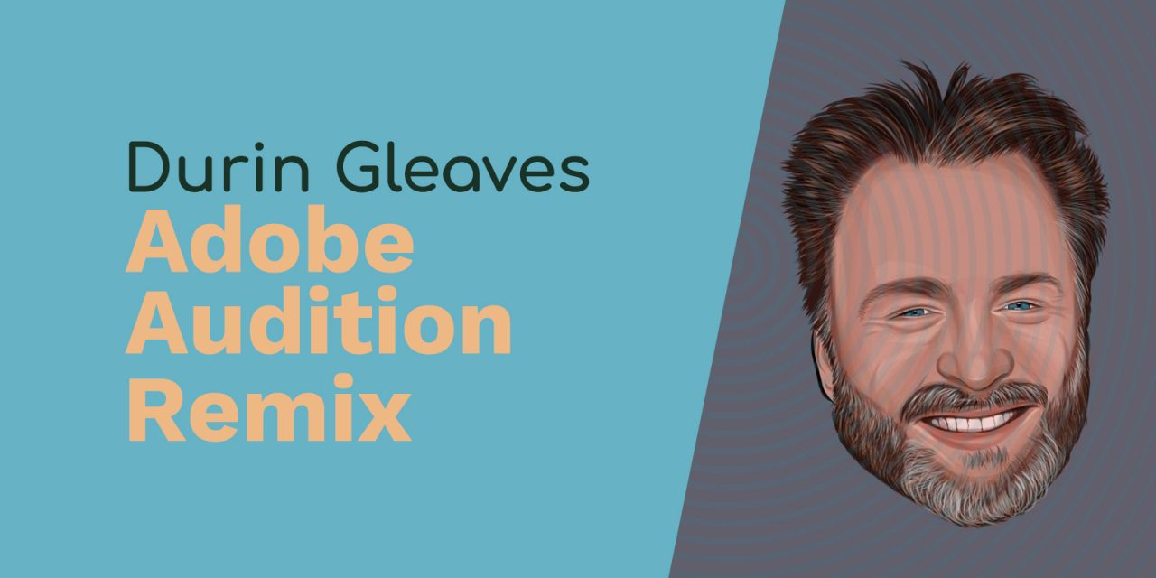Durin Gleaves: Merging Audio with Video, Music Algorithms and Adobe Audition Remix