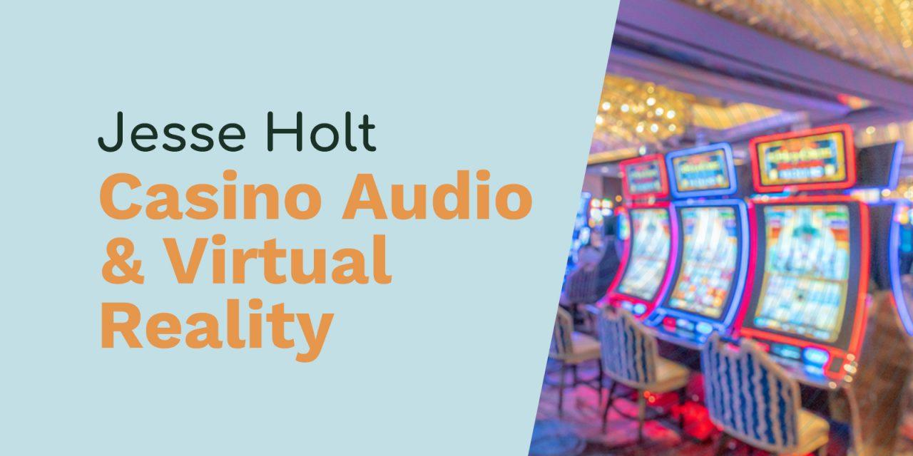 Jesse Holt: Casino Audio, Virtual Reality and Spatializing Audio