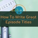 Podcasting: How To Title Your Podcast Episodes